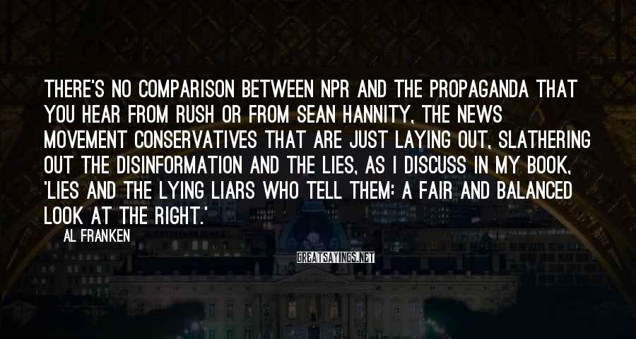 Al Franken Sayings: There's no comparison between NPR and the propaganda that you hear from Rush or from