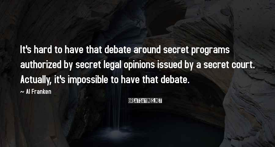 Al Franken Sayings: It's hard to have that debate around secret programs authorized by secret legal opinions issued