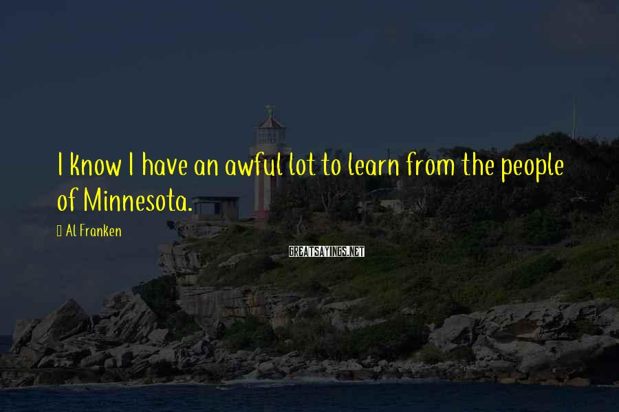 Al Franken Sayings: I know I have an awful lot to learn from the people of Minnesota.