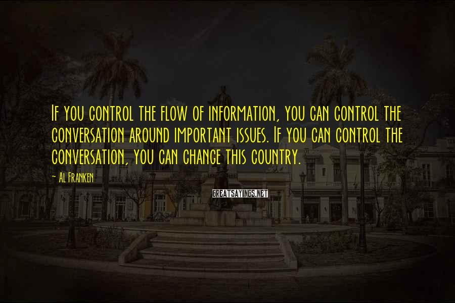 Al Franken Sayings: If you control the flow of information, you can control the conversation around important issues.