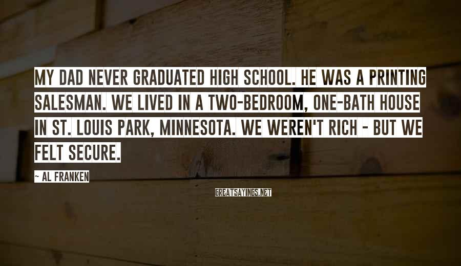 Al Franken Sayings: My dad never graduated high school. He was a printing salesman. We lived in a