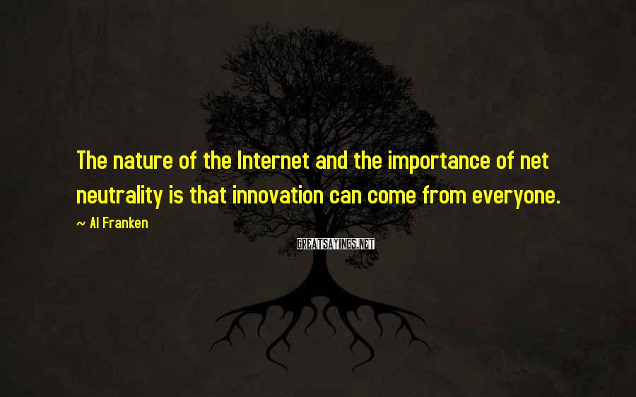 Al Franken Sayings: The nature of the Internet and the importance of net neutrality is that innovation can