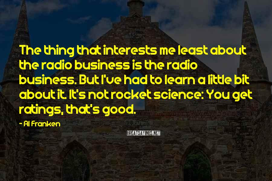 Al Franken Sayings: The thing that interests me least about the radio business is the radio business. But