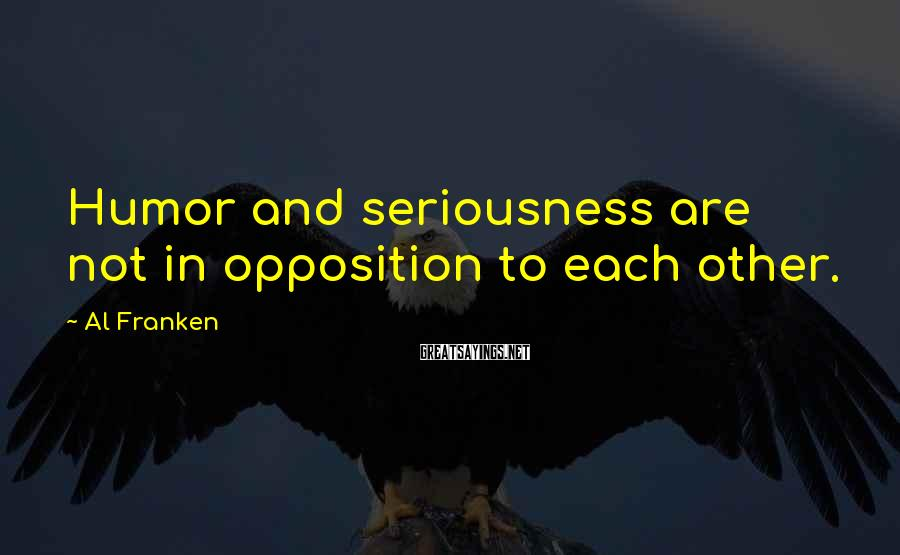 Al Franken Sayings: Humor and seriousness are not in opposition to each other.