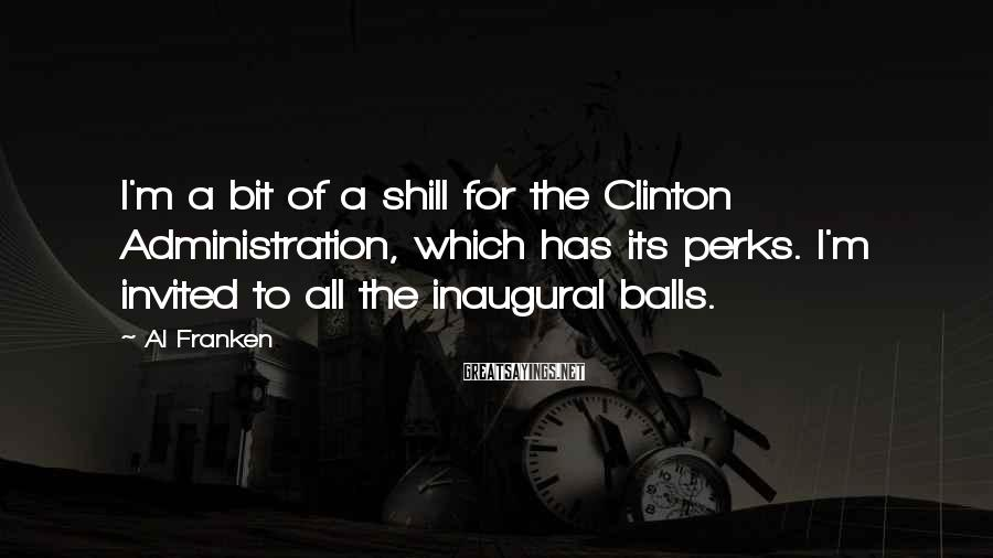 Al Franken Sayings: I'm a bit of a shill for the Clinton Administration, which has its perks. I'm