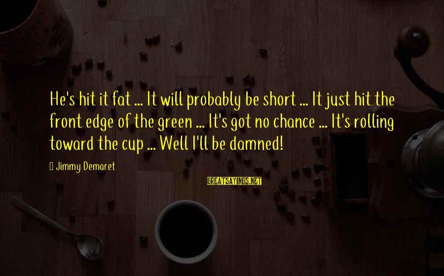 Al Gaddafi Funny Sayings By Jimmy Demaret: He's hit it fat ... It will probably be short ... It just hit the