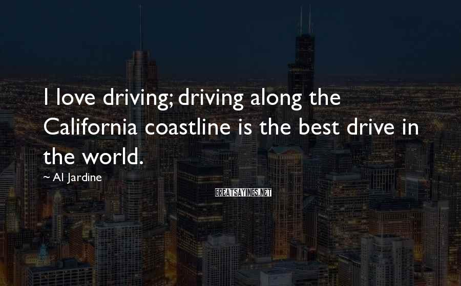 Al Jardine Sayings: I love driving; driving along the California coastline is the best drive in the world.