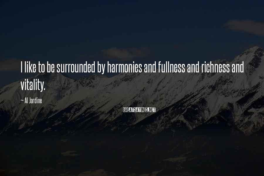 Al Jardine Sayings: I like to be surrounded by harmonies and fullness and richness and vitality.
