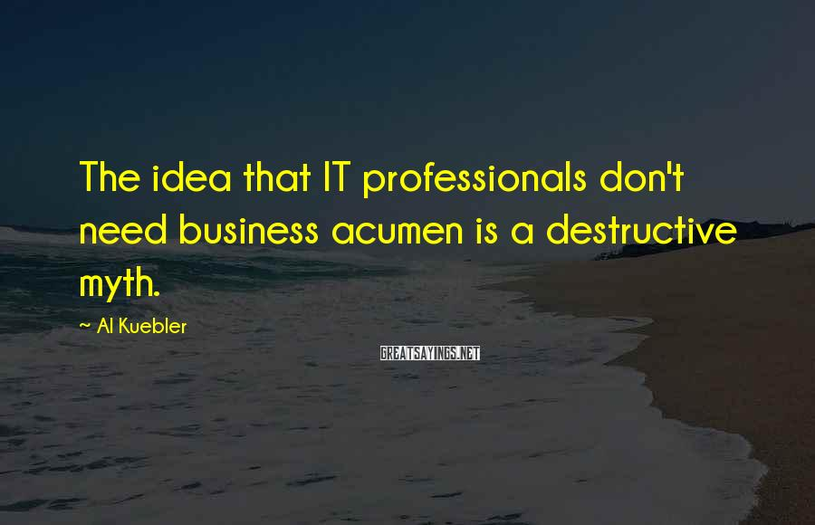 Al Kuebler Sayings: The idea that IT professionals don't need business acumen is a destructive myth.