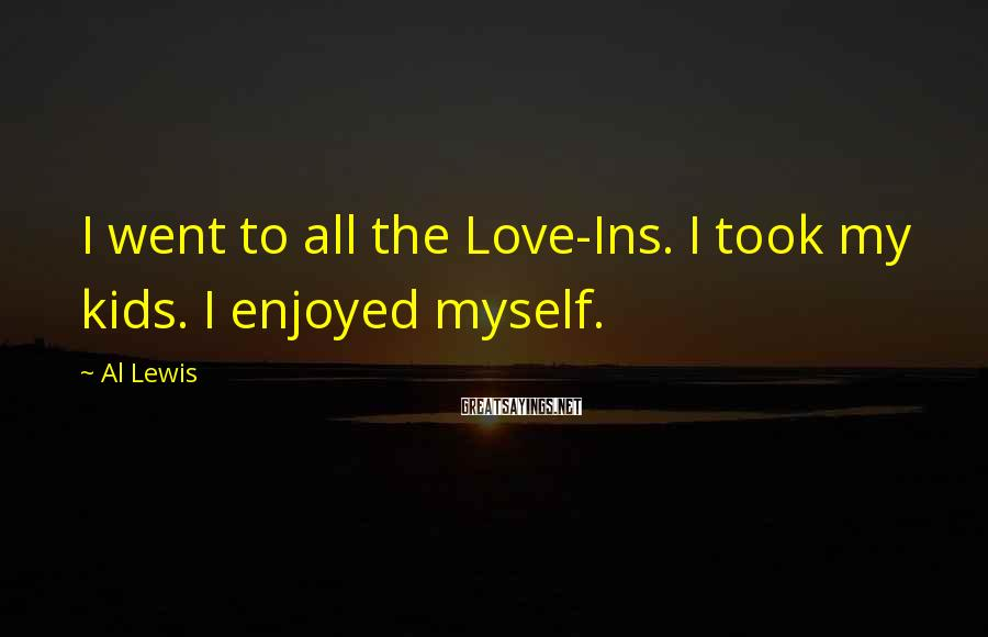 Al Lewis Sayings: I went to all the Love-Ins. I took my kids. I enjoyed myself.