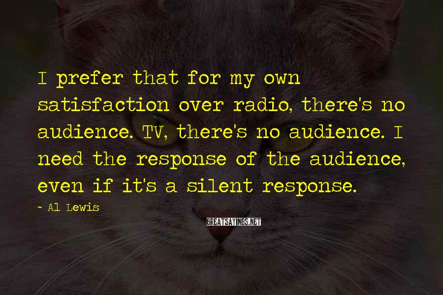 Al Lewis Sayings: I prefer that for my own satisfaction over radio, there's no audience. TV, there's no