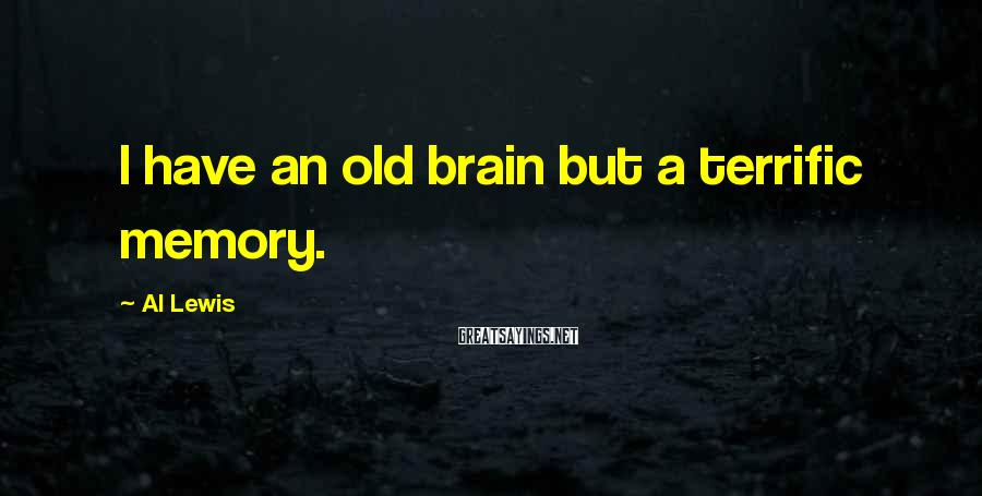 Al Lewis Sayings: I have an old brain but a terrific memory.