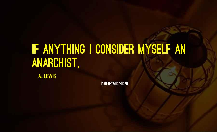 Al Lewis Sayings: If anything I consider myself an anarchist,