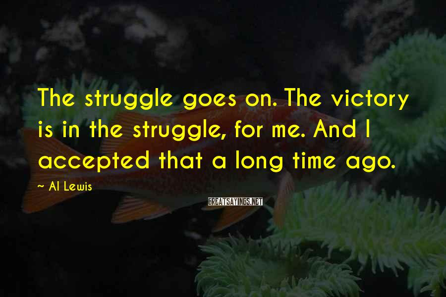Al Lewis Sayings: The struggle goes on. The victory is in the struggle, for me. And I accepted