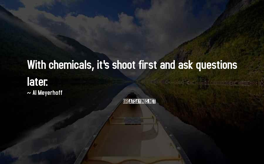 Al Meyerhoff Sayings: With chemicals, it's shoot first and ask questions later.