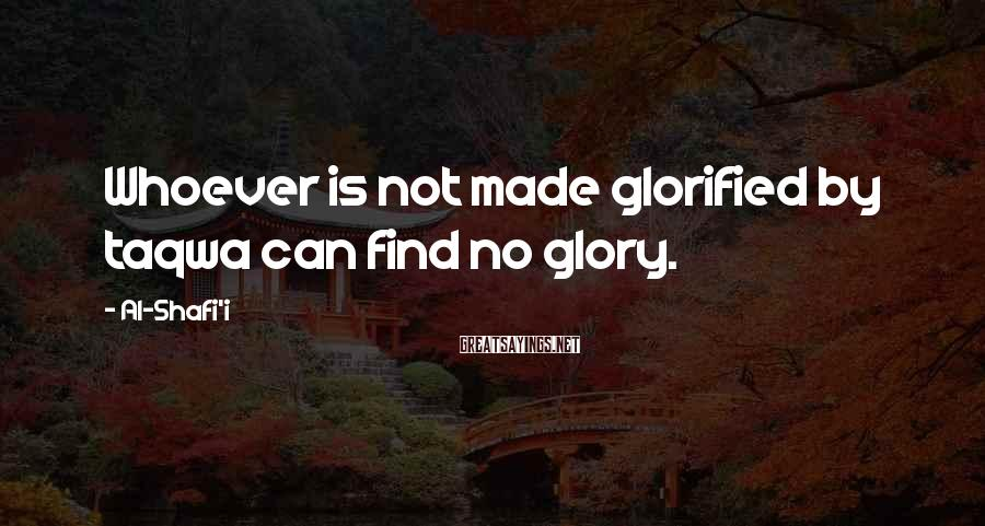 Al-Shafi'i Sayings: Whoever is not made glorified by taqwa can find no glory.