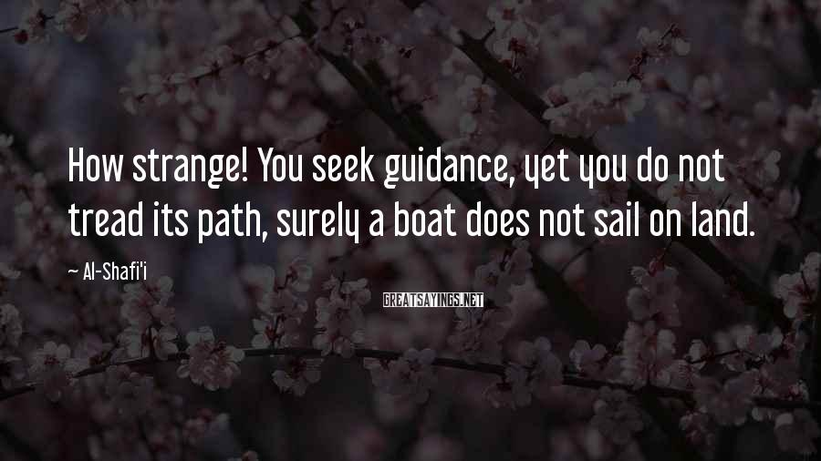 Al-Shafi'i Sayings: How strange! You seek guidance, yet you do not tread its path, surely a boat