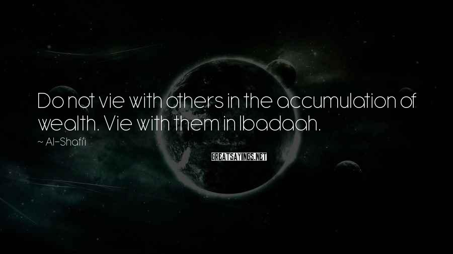 Al-Shafi'i Sayings: Do not vie with others in the accumulation of wealth. Vie with them in Ibadaah.