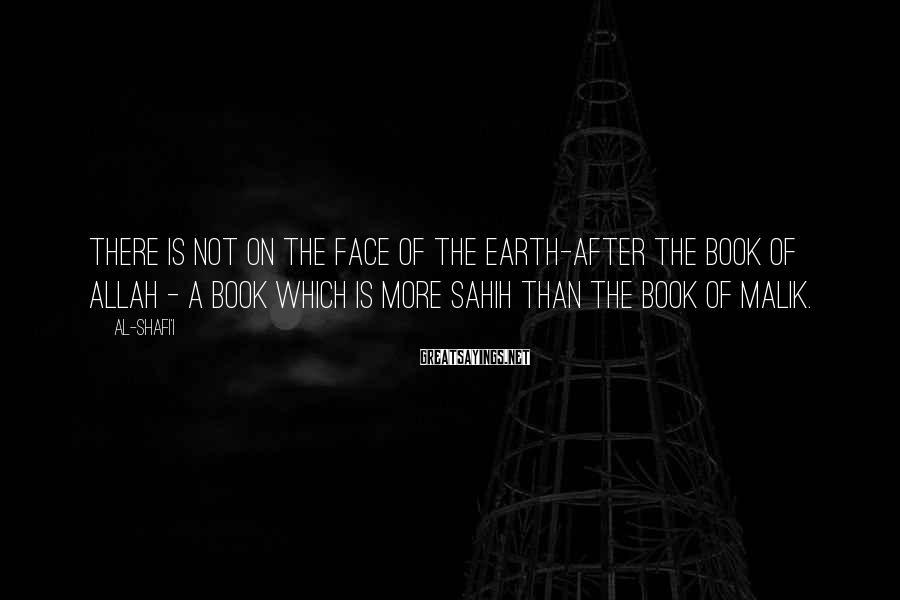 Al-Shafi'i Sayings: There is not on the face of the earth-after the Book of Allah - a