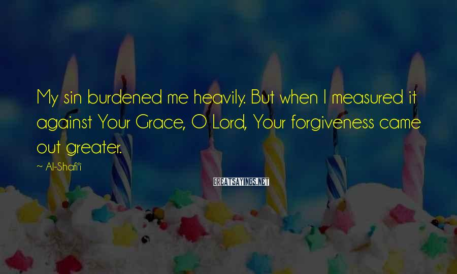 Al-Shafi'i Sayings: My sin burdened me heavily. But when I measured it against Your Grace, O Lord,