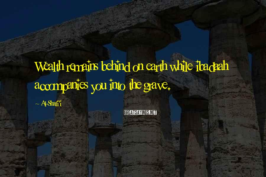Al-Shafi'i Sayings: Wealth remains behind on earth while ibadaah accompanies you into the grave.