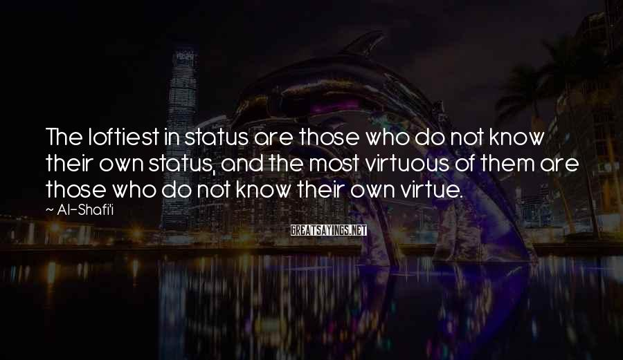 Al-Shafi'i Sayings: The loftiest in status are those who do not know their own status, and the