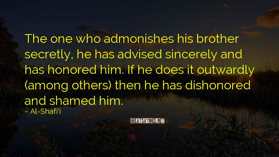 Al-Shafi'i Sayings: The one who admonishes his brother secretly, he has advised sincerely and has honored him.