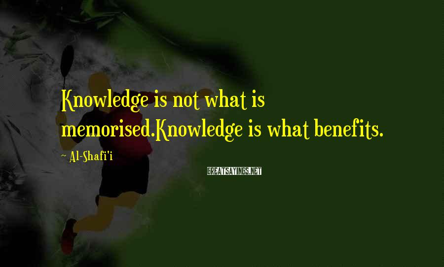 Al-Shafi'i Sayings: Knowledge is not what is memorised.Knowledge is what benefits.