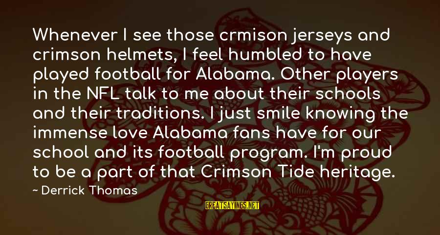 Alabama Crimson Tide Sayings By Derrick Thomas: Whenever I see those crmison jerseys and crimson helmets, I feel humbled to have played