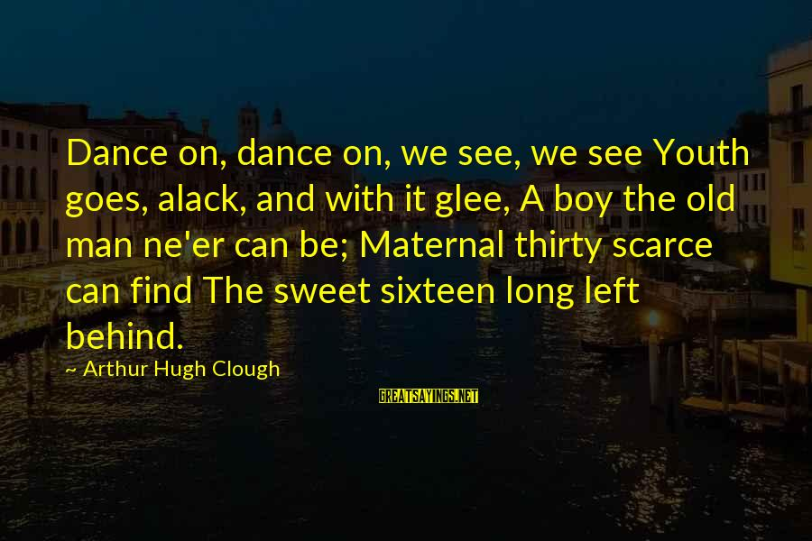 Alack Sayings By Arthur Hugh Clough: Dance on, dance on, we see, we see Youth goes, alack, and with it glee,