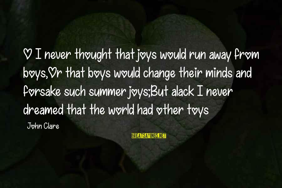 Alack Sayings By John Clare: O I never thought that joys would run away from boys,Or that boys would change