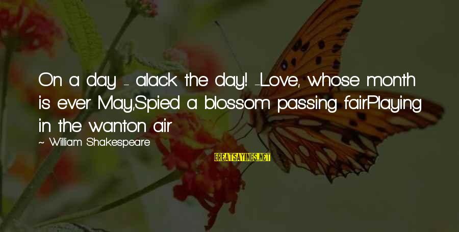 Alack Sayings By William Shakespeare: On a day - alack the day! -Love, whose month is ever May,Spied a blossom