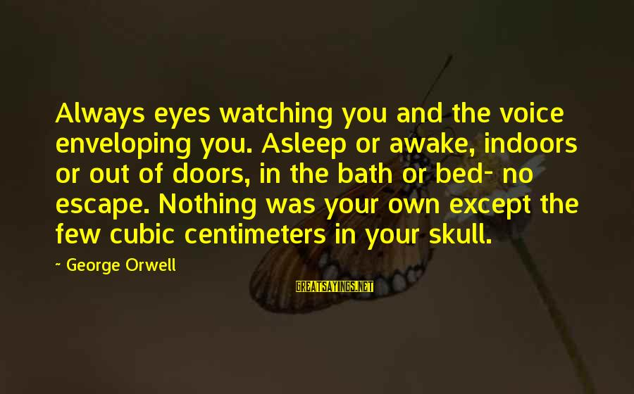 Alacranes Musical Sayings By George Orwell: Always eyes watching you and the voice enveloping you. Asleep or awake, indoors or out