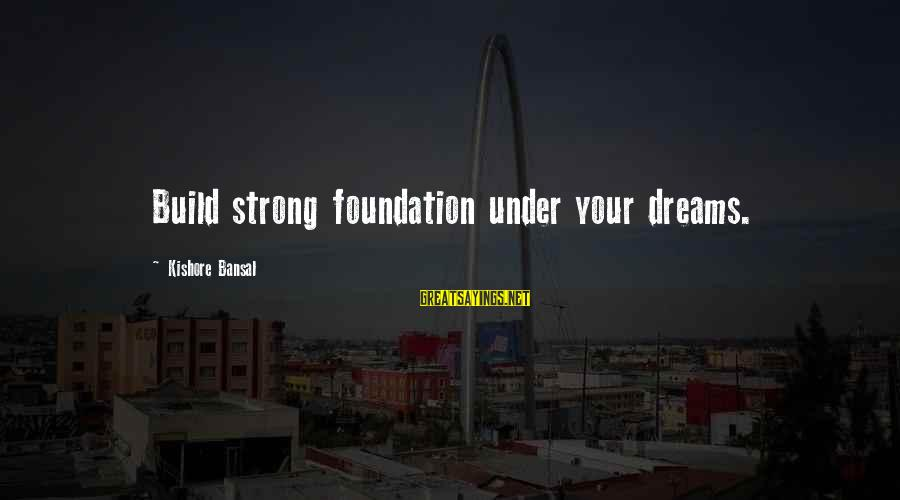 Alacranes Musical Sayings By Kishore Bansal: Build strong foundation under your dreams.