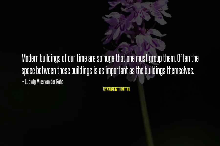 Alacranes Musical Sayings By Ludwig Mies Van Der Rohe: Modern buildings of our time are so huge that one must group them. Often the
