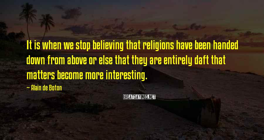 Alain De Boton Sayings: It is when we stop believing that religions have been handed down from above or