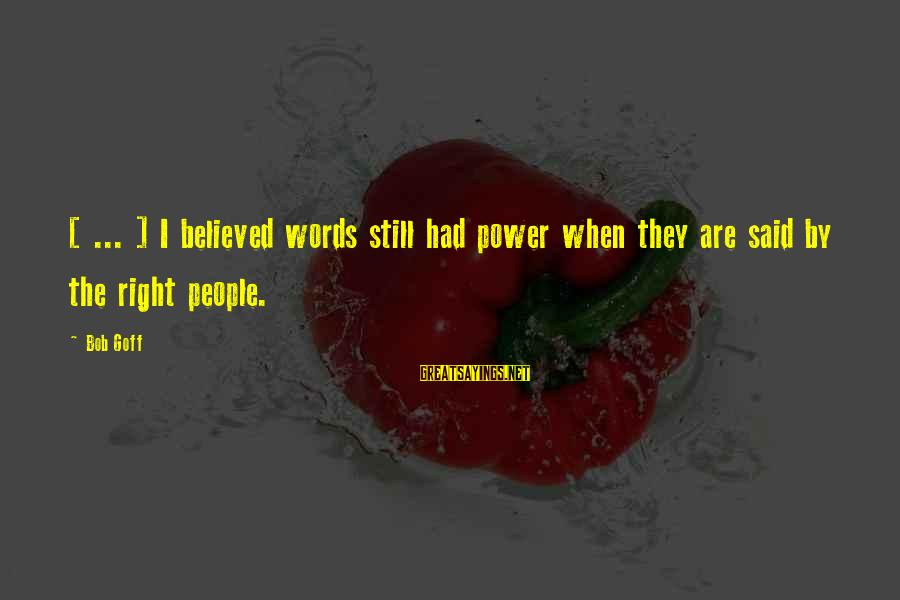 Alamance Sayings By Bob Goff: [ ... ] I believed words still had power when they are said by the
