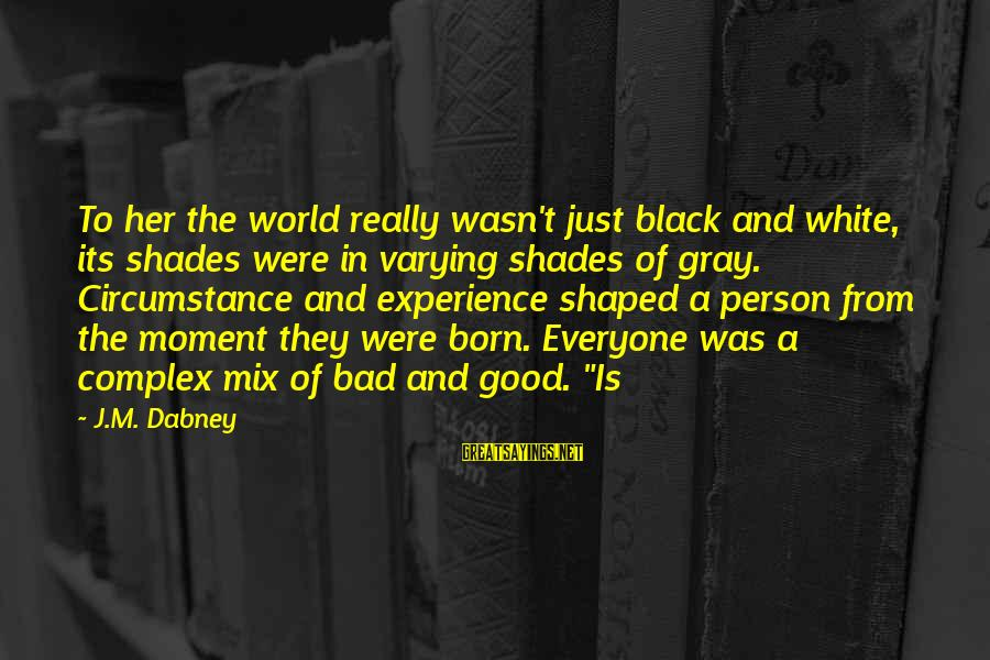 Alamance Sayings By J.M. Dabney: To her the world really wasn't just black and white, its shades were in varying