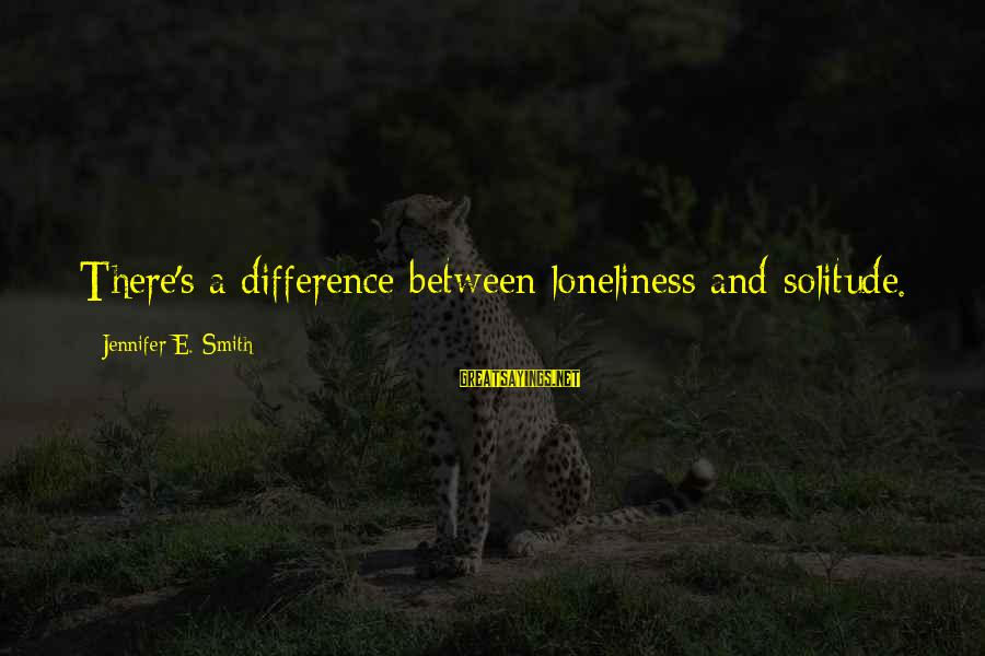Alamance Sayings By Jennifer E. Smith: There's a difference between loneliness and solitude.