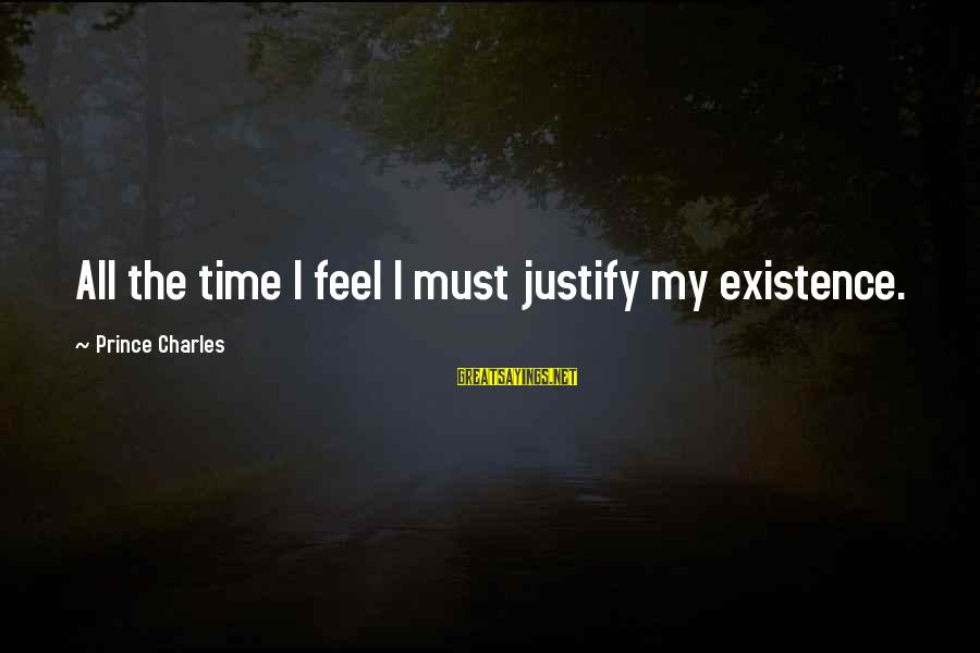 Alamance Sayings By Prince Charles: All the time I feel I must justify my existence.