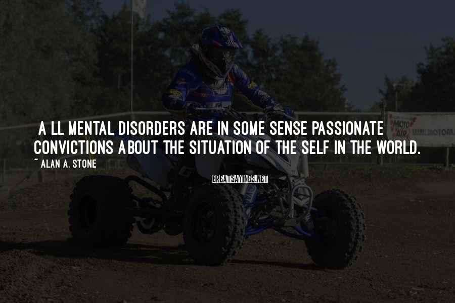 Alan A. Stone Sayings: [A]ll mental disorders are in some sense passionate convictions about the situation of the self
