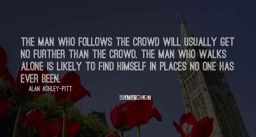Alan Ashley-Pitt Sayings: The man who follows the crowd will usually get no further than the crowd. The