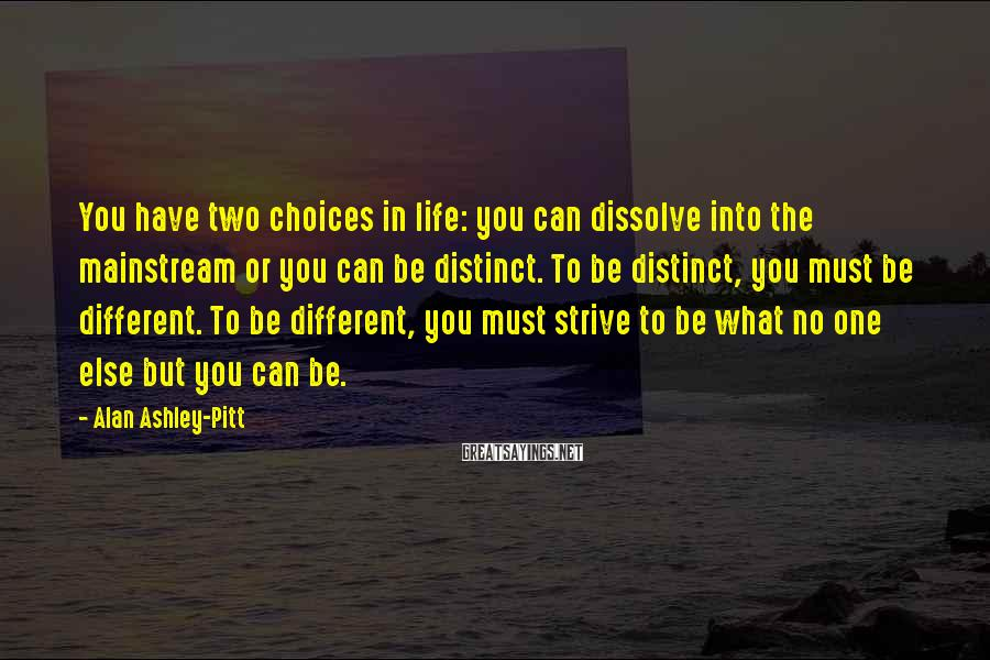 Alan Ashley-Pitt Sayings: You have two choices in life: you can dissolve into the mainstream or you can