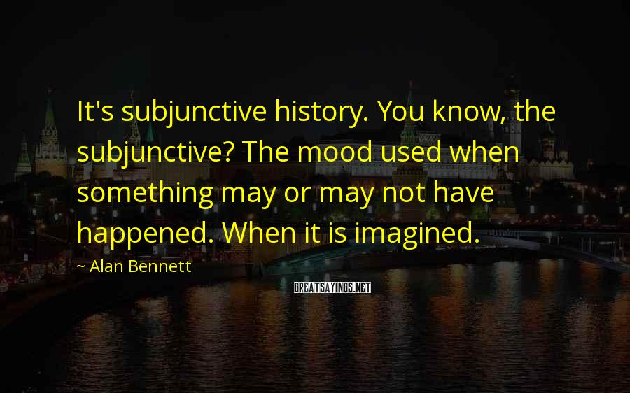 Alan Bennett Sayings: It's subjunctive history. You know, the subjunctive? The mood used when something may or may