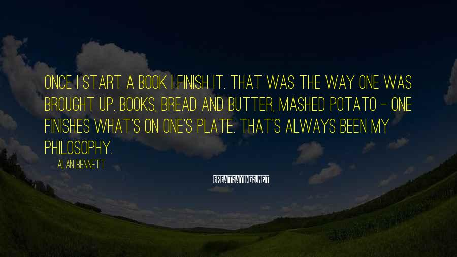 Alan Bennett Sayings: Once I start a book I finish it. That was the way one was brought