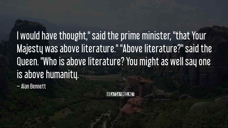 """Alan Bennett Sayings: I would have thought,"""" said the prime minister, """"that Your Majesty was above literature."""" """"Above"""