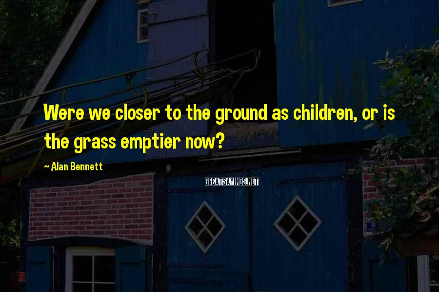 Alan Bennett Sayings: Were we closer to the ground as children, or is the grass emptier now?