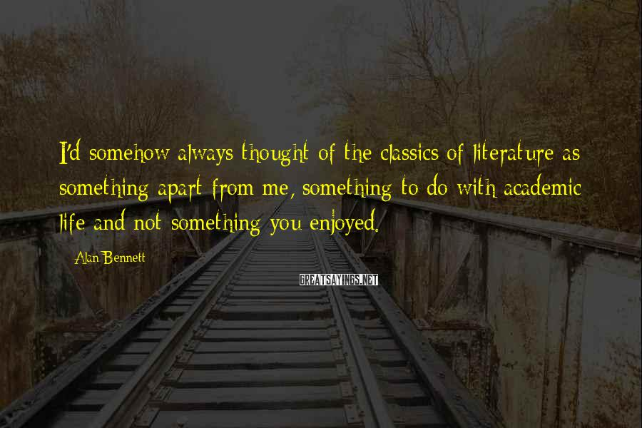Alan Bennett Sayings: I'd somehow always thought of the classics of literature as something apart from me, something