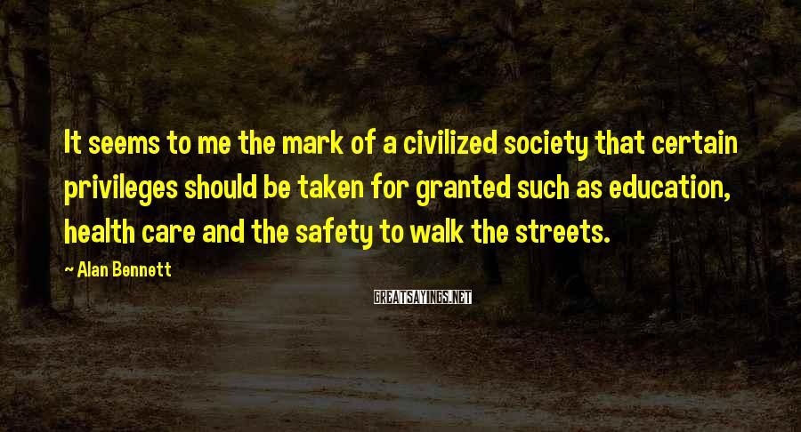 Alan Bennett Sayings: It seems to me the mark of a civilized society that certain privileges should be