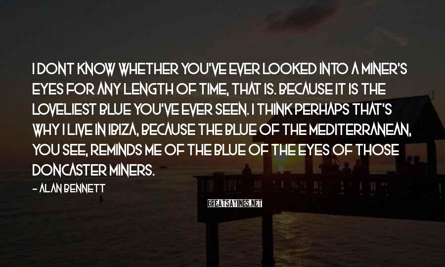 Alan Bennett Sayings: I dont know whether you've ever looked into a miner's eyes for any length of